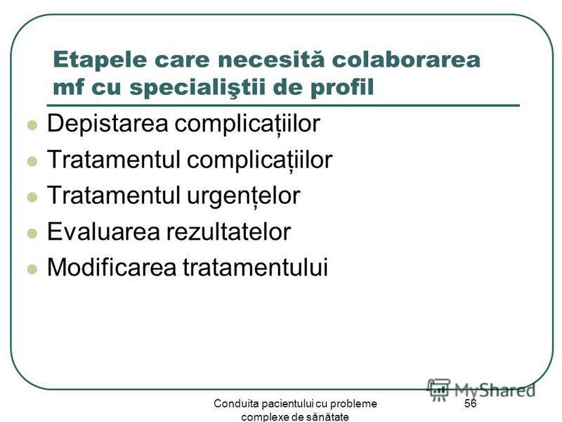 Conduita pacientului cu probleme complexe de sănătate 56 Etapele care necesită colaborarea mf cu specialiştii de profil Depistarea complicaţiilor Tratamentul complicaţiilor Tratamentul urgenţelor Evaluarea rezultatelor Modificarea tratamentului