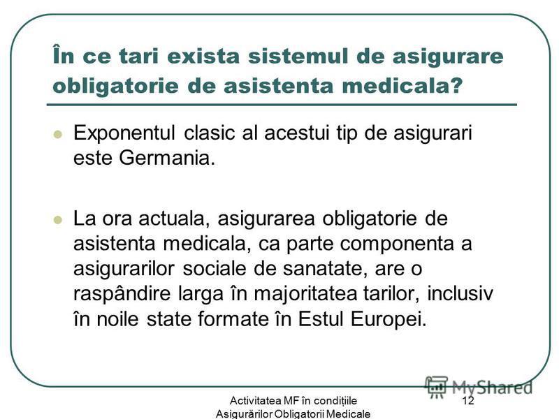 Activitatea MF în condiţiile Asigurărilor Obligatorii Medicale 12 În ce tari exista sistemul de asigurare obligatorie de asistenta medicala? Exponentul clasic al acestui tip de asigurari este Germania. La ora actuala, asigurarea obligatorie de asiste