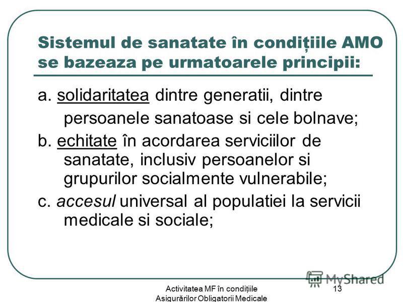 Activitatea MF în condiţiile Asigurărilor Obligatorii Medicale 13 Sistemul de sanatate în condiţiile AMO se bazeaza pe urmatoarele principii: a. solidaritatea dintre generatii, dintre persoanele sanatoase si cele bolnave; b. echitate în acordarea ser