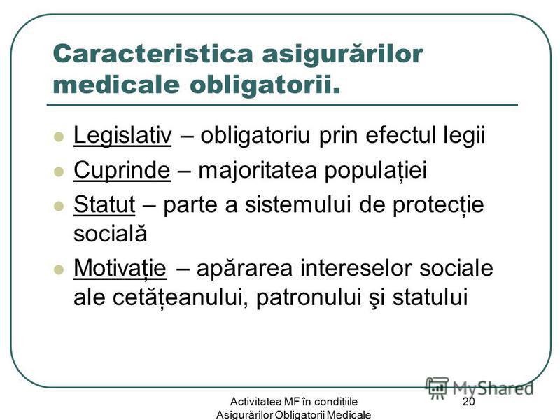 Activitatea MF în condiţiile Asigurărilor Obligatorii Medicale 20 Caracteristica asigurărilor medicale obligatorii. Legislativ – obligatoriu prin efectul legii Cuprinde – majoritatea populaţiei Statut – parte a sistemului de protecţie socială Motivaţ