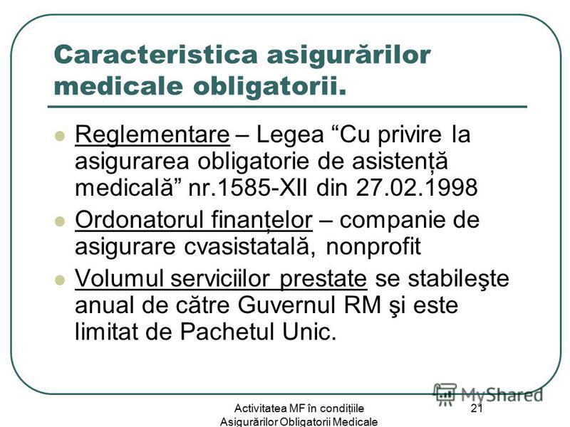 Activitatea MF în condiţiile Asigurărilor Obligatorii Medicale 21 Caracteristica asigurărilor medicale obligatorii. Reglementare – Legea Cu privire la asigurarea obligatorie de asistenţă medicală nr.1585-XII din 27.02.1998 Ordonatorul finanţelor – co
