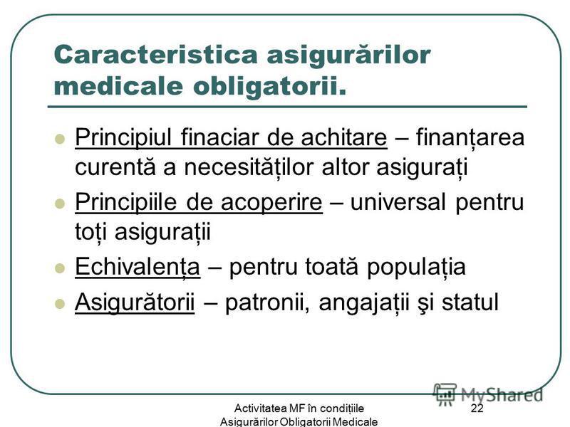 Activitatea MF în condiţiile Asigurărilor Obligatorii Medicale 22 Caracteristica asigurărilor medicale obligatorii. Principiul finaciar de achitare – finanţarea curentă a necesităţilor altor asiguraţi Principiile de acoperire – universal pentru toţi