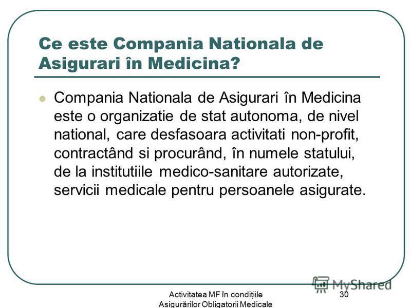 Activitatea MF în condiţiile Asigurărilor Obligatorii Medicale 30 Ce este Compania Nationala de Asigurari în Medicina? Compania Nationala de Asigurari în Medicina este o organizatie de stat autonoma, de nivel national, care desfasoara activitati non-