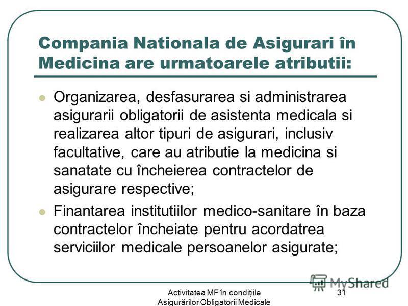 Activitatea MF în condiţiile Asigurărilor Obligatorii Medicale 31 Compania Nationala de Asigurari în Medicina are urmatoarele atributii: Organizarea, desfasurarea si administrarea asigurarii obligatorii de asistenta medicala si realizarea altor tipur