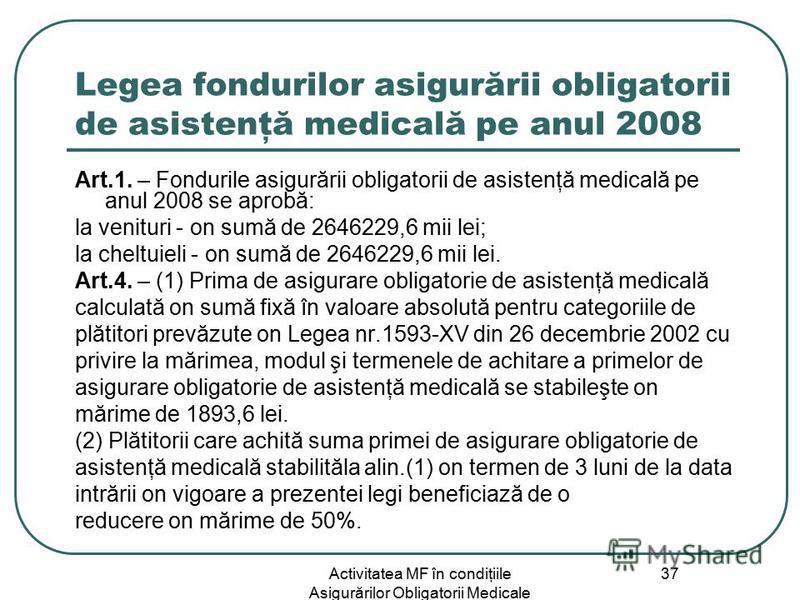 Activitatea MF în condiţiile Asigurărilor Obligatorii Medicale 37 Legea fondurilor asigurării obligatorii de asistenţă medicală pe anul 2008 Art.1. – Fondurile asigurării obligatorii de asistenţă medicală pe anul 2008 se aprobă: la venituri - оn sumă