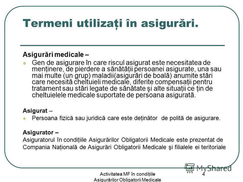 Activitatea MF în condiţiile Asigurărilor Obligatorii Medicale 4 Termeni utilizaţi în asigurări. Asigurări medicale – Gen de asigurare în care riscul asigurat este necesitatea de menţinere, de pierdere a sănătăţii persoanei asigurate, una sau mai mul
