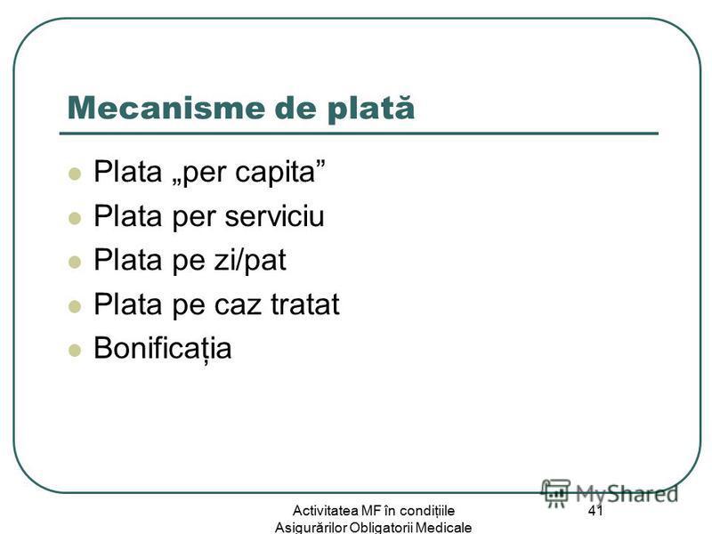 Activitatea MF în condiţiile Asigurărilor Obligatorii Medicale 41 Mecanisme de plată Plata per capita Plata per serviciu Plata pe zi/pat Plata pe caz tratat Bonificaţia