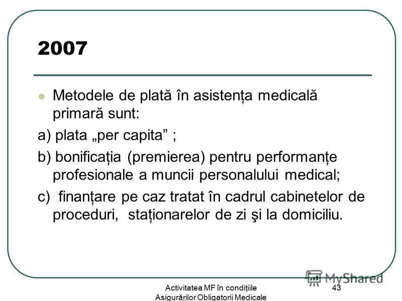 Activitatea MF în condiţiile Asigurărilor Obligatorii Medicale 43 2007 Metodele de plată în asistenţa medicală primară sunt: a) plata per capita ; b) bonificaţia (premierea) pentru performanţe profesionale a muncii personalului medical; c) finanţare
