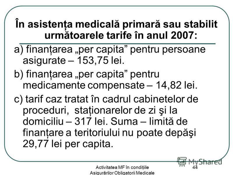 Activitatea MF în condiţiile Asigurărilor Obligatorii Medicale 44 În asistenţa medicală primară sau stabilit următoarele tarife în anul 2007: a) finanţarea per capita pentru persoane asigurate – 153,75 lei. b) finanţarea per capita pentru medicamente