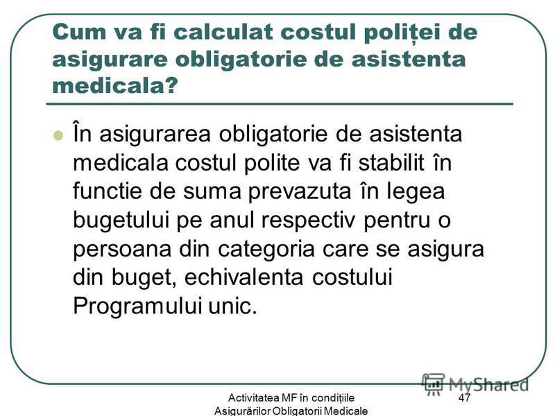 Activitatea MF în condiţiile Asigurărilor Obligatorii Medicale 47 Cum va fi calculat costul poliţei de asigurare obligatorie de asistenta medicala? În asigurarea obligatorie de asistenta medicala costul polite va fi stabilit în functie de suma prevaz