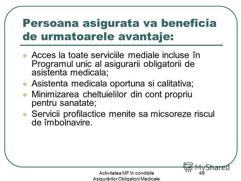 Activitatea MF în condiţiile Asigurărilor Obligatorii Medicale 49 Persoana asigurata va beneficia de urmatoarele avantaje: Acces la toate serviciile mediale incluse în Programul unic al asigurarii obligatorii de asistenta medicala; Asistenta medicala