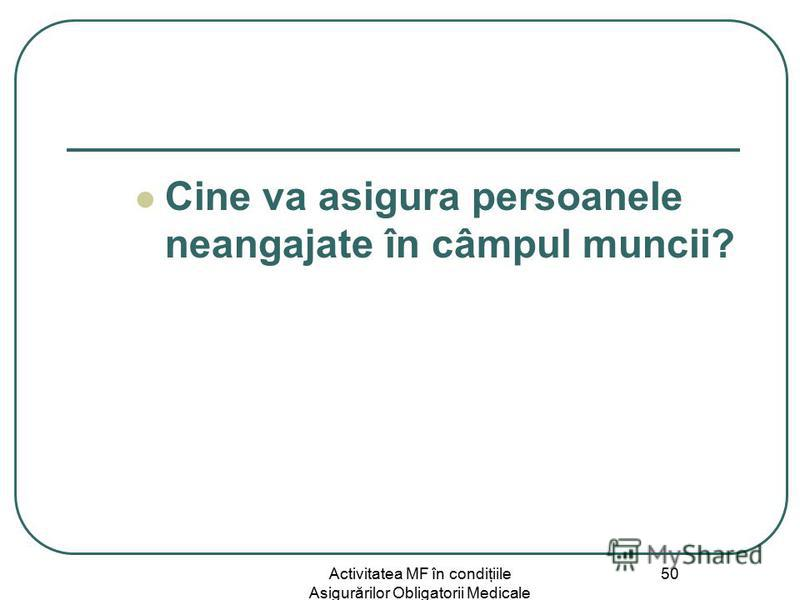 Activitatea MF în condiţiile Asigurărilor Obligatorii Medicale 50 Cine va asigura persoanele neangajate în câmpul muncii?