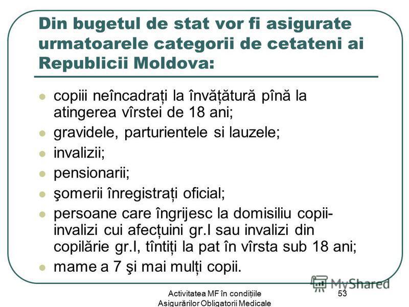 Activitatea MF în condiţiile Asigurărilor Obligatorii Medicale 53 Din bugetul de stat vor fi asigurate urmatoarele categorii de cetateni ai Republicii Moldova: copiii neîncadraţi la învăţătură pînă la atingerea vîrstei de 18 ani; gravidele, parturien