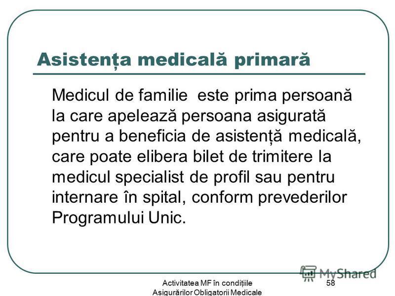 Activitatea MF în condiţiile Asigurărilor Obligatorii Medicale 58 Asistenţa medicală primară Medicul de familie este prima persoană la care apelează persoana asigurată pentru a beneficia de asistenţă medicală, care poate elibera bilet de trimitere la