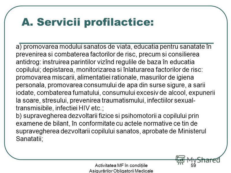 Activitatea MF în condiţiile Asigurărilor Obligatorii Medicale 59 A. Servicii profilactice: a) promovarea modului sanatos de viata, educatia pentru sanatate în prevenirea si combaterea factorilor de risc, precum si consilierea antidrog: instruirea pa