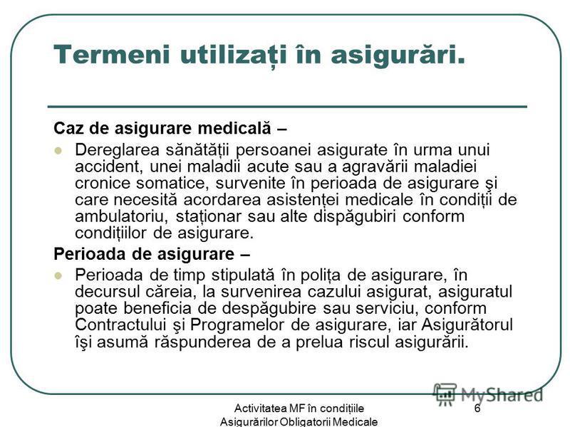 Activitatea MF în condiţiile Asigurărilor Obligatorii Medicale 6 Termeni utilizaţi în asigurări. Caz de asigurare medicală – Dereglarea sănătăţii persoanei asigurate în urma unui accident, unei maladii acute sau a agravării maladiei cronice somatice,
