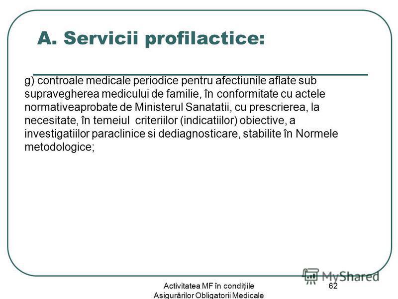 Activitatea MF în condiţiile Asigurărilor Obligatorii Medicale 62 A. Servicii profilactice: g) controale medicale periodice pentru afectiunile aflate sub supravegherea medicului de familie, în conformitate cu actele normativeaprobate de Ministerul Sa