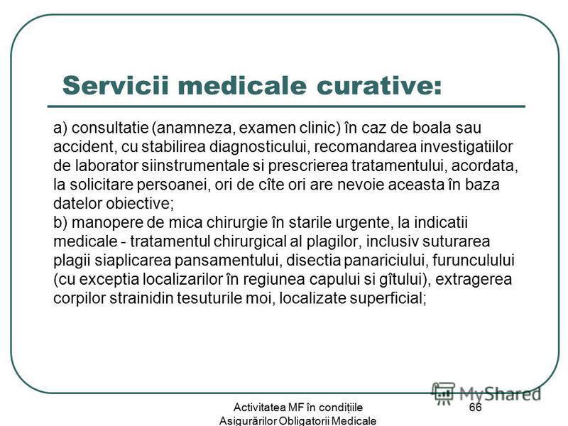 Activitatea MF în condiţiile Asigurărilor Obligatorii Medicale 66 Servicii medicale curative: a) consultatie (anamneza, examen clinic) în caz de boala sau accident, cu stabilirea diagnosticului, recomandarea investigatiilor de laborator siinstrumenta