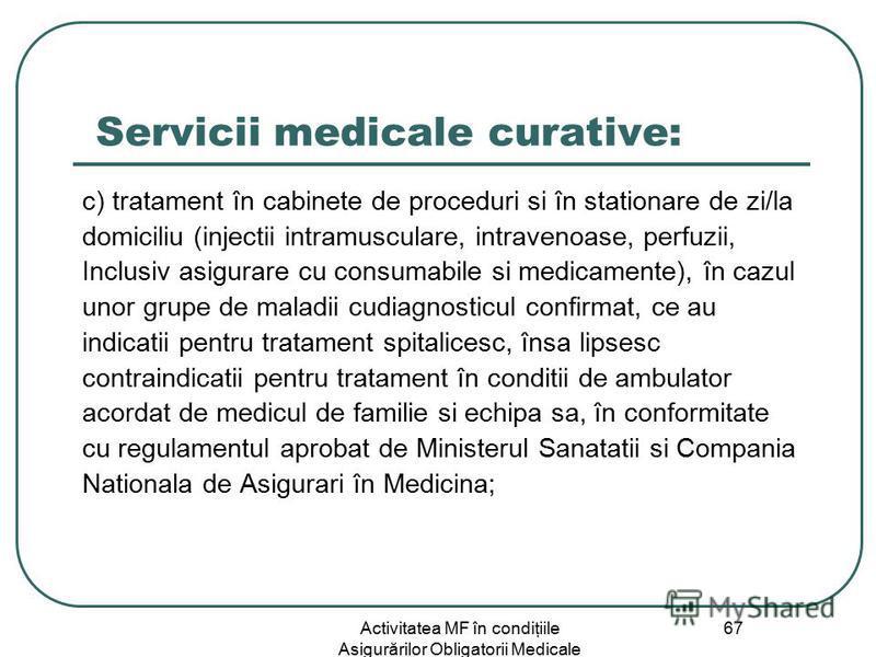 Activitatea MF în condiţiile Asigurărilor Obligatorii Medicale 67 Servicii medicale curative: c) tratament în cabinete de proceduri si în stationare de zi/la domiciliu (injectii intramusculare, intravenoase, perfuzii, Inclusiv asigurare cu consumabil