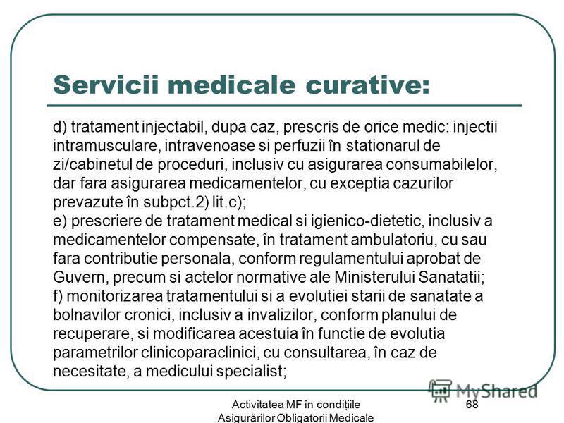 Activitatea MF în condiţiile Asigurărilor Obligatorii Medicale 68 Servicii medicale curative: d) tratament injectabil, dupa caz, prescris de orice medic: injectii intramusculare, intravenoase si perfuzii în stationarul de zi/cabinetul de proceduri, i