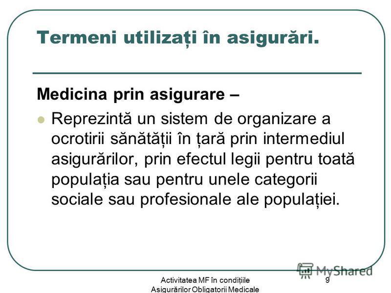 Activitatea MF în condiţiile Asigurărilor Obligatorii Medicale 9 Termeni utilizaţi în asigurări. Medicina prin asigurare – Reprezintă un sistem de organizare a ocrotirii sănătăţii în ţară prin intermediul asigurărilor, prin efectul legii pentru toată
