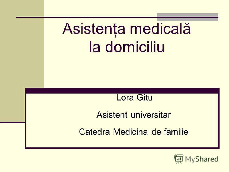 Asistenţa medicală la domiciliu Lora Gîţu Lora Gîţu Asistent universitar Catedra Medicina de familie
