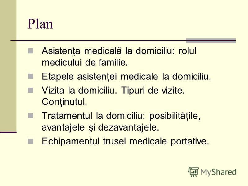 Plan Asistenţa medicală la domiciliu: rolul medicului de familie. Etapele asistenţei medicale la domiciliu. Vizita la domiciliu. Tipuri de vizite. Conţinutul. Tratamentul la domiciliu: posibilităţile, avantajele şi dezavantajele. Echipamentul trusei