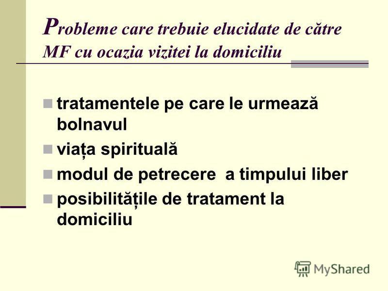 P robleme care trebuie elucidate de către MF cu ocazia vizitei la domiciliu tratamentele pe care le urmează bolnavul viaţa spirituală modul de petrecere a timpului liber posibilităţile de tratament la domiciliu