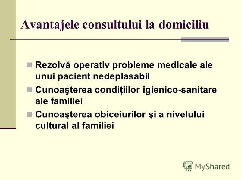 Avantajele consultului la domiciliu Rezolvă operativ probleme medicale ale unui pacient nedeplasabil Cunoaşterea condiţiilor igienico-sanitare ale familiei Cunoaşterea obiceiurilor şi a nivelului cultural al familiei