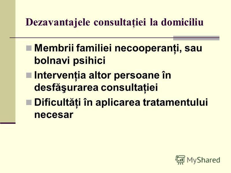 Dezavantajele consultaţiei la domiciliu Membrii familiei necooperanţi, sau bolnavi psihici Intervenţia altor persoane în desfăşurarea consultaţiei Dificultăţi în aplicarea tratamentului necesar
