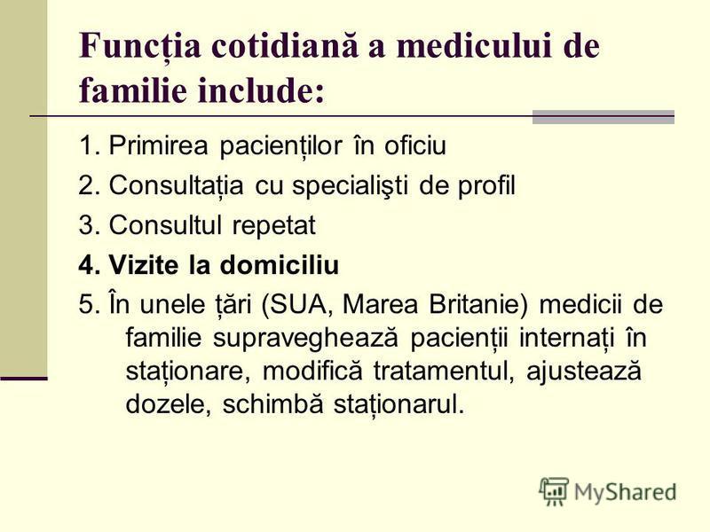 Funcţia cotidiană a medicului de familie include: 1. Primirea pacienţilor în oficiu 2. Consultaţia cu specialişti de profil 3. Consultul repetat 4. Vizite la domiciliu 5. În unele ţări (SUA, Marea Britanie) medicii de familie supraveghează pacienţii
