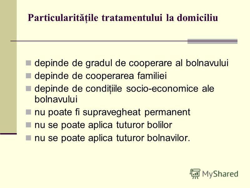 Particularităţile tratamentului la domiciliu depinde de gradul de cooperare al bolnavului depinde de cooperarea familiei depinde de condiţiile socio-economice ale bolnavului nu poate fi supravegheat permanent nu se poate aplica tuturor bolilor nu se