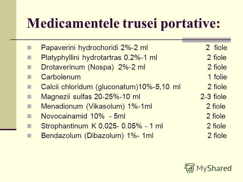 Medicamentele trusei portative: Papaverini hydrochoridi 2%-2 ml 2 fiole Platyphyllini hydrotartras 0.2%-1 ml 2 fiole Drotaverinum (Nospa) 2%-2 ml 2 fiole Carbolenum 1 folie Calcii chloridum (gluconatum)10%-5,10 ml 2 fiole Magnezii sulfas 20-25%-10 ml