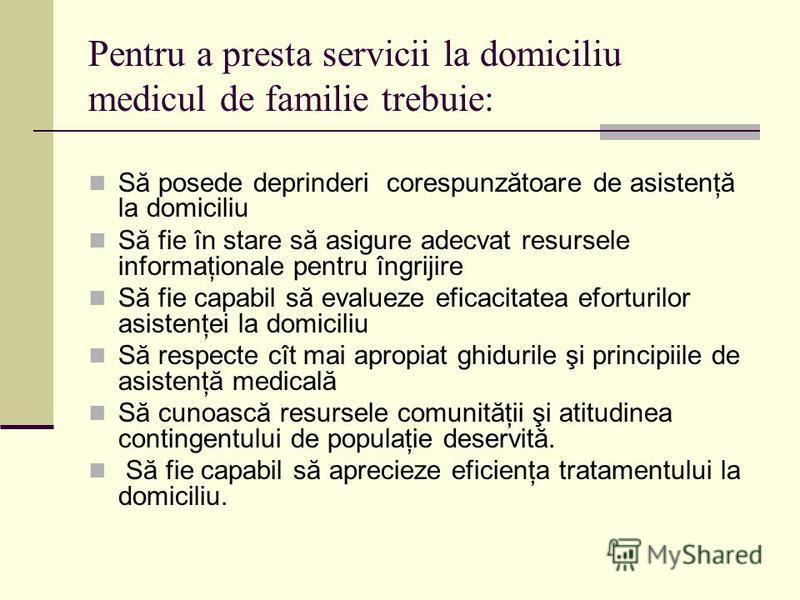 Pentru a presta servicii la domiciliu medicul de familie trebuie: Să posede deprinderi corespunzătoare de asistenţă la domiciliu Să fie în stare să asigure adecvat resursele informaţionale pentru îngrijire Să fie capabil să evalueze eficacitatea efor