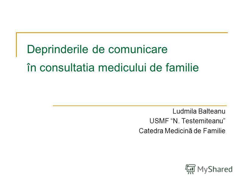 Deprinderile de comunicare în consultatia medicului de familie Ludmila Balteanu USMF N. Testemiteanu Catedra Medicină de Familie