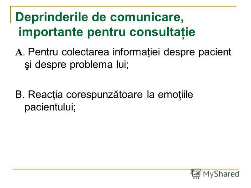 Deprinderile de comunicare, importante pentru consultaţie A. Pentru colectarea informaţiei despre pacient şi despre problema lui; B. Reacţia corespunzătoare la emoţiile pacientului;