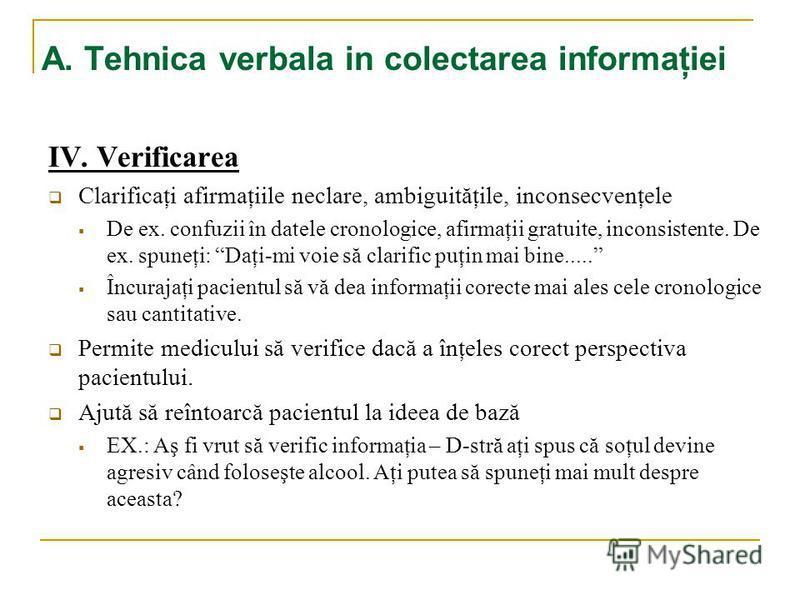 A. Tehnica verbala in colectarea informaţiei IV. Verificarea Clarificaţi afirmaţiile neclare, ambiguităţile, inconsecvenţele De ex. confuzii în datele cronologice, afirmaţii gratuite, inconsistente. De ex. spuneţi: Daţi-mi voie să clarific puţin mai