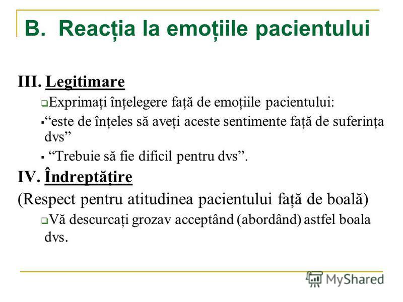 B. Reacţia la emoţiile pacientului III. Legitimare Exprimaţi înţelegere faţă de emoţiile pacientului: este de înţeles să aveţi aceste sentimente faţă de suferinţa dvs Trebuie să fie dificil pentru dvs. IV. Îndreptăţire (Respect pentru atitudinea paci