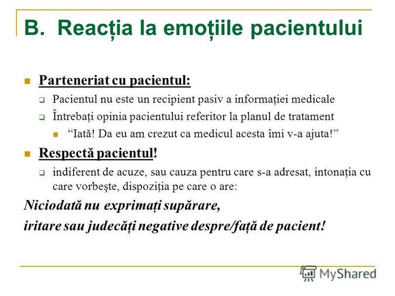 B. Reacţia la emoţiile pacientului Parteneriat cu pacientul: Pacientul nu este un recipient pasiv a informaţiei medicale Întrebaţi opinia pacientului referitor la planul de tratament Iată! Da eu am crezut ca medicul acesta îmi v-a ajuta! Respectă pac