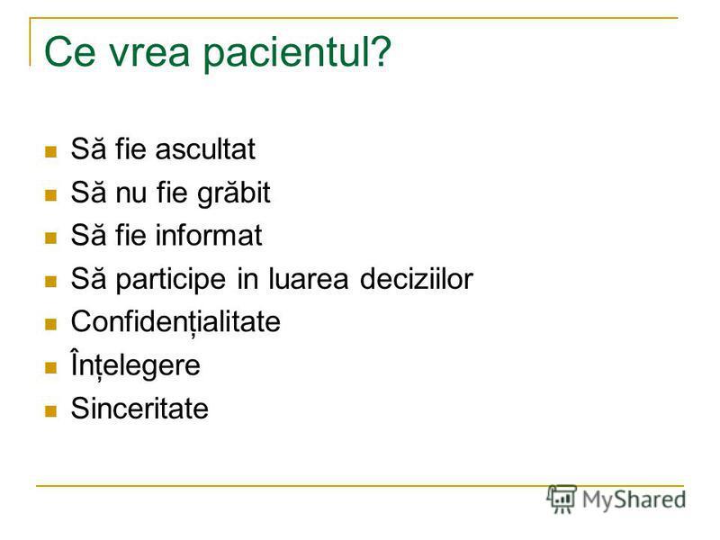 Ce vrea pacientul? Să fie ascultat Să nu fie grăbit Să fie informat Să participe in luarea deciziilor Confidenţialitate Înţelegere Sinceritate