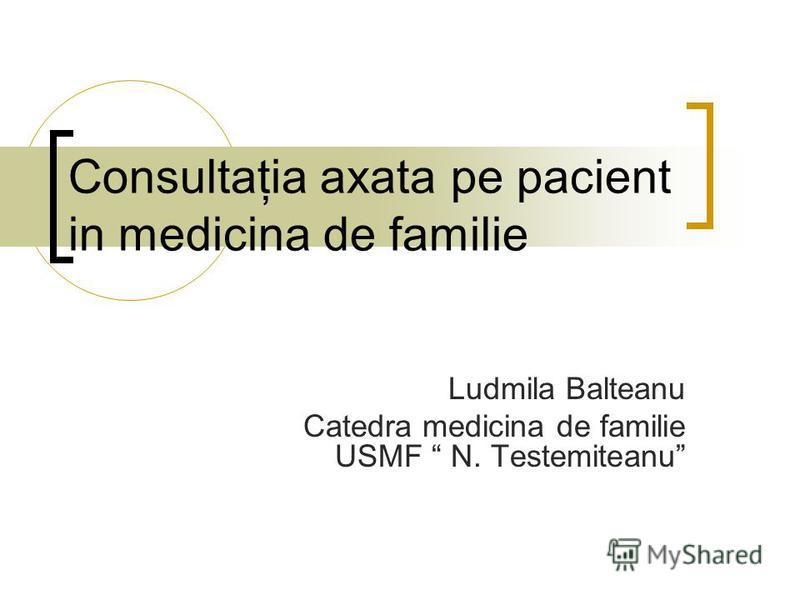 Consultaţia axata pe pacient in medicina de familie Ludmila Balteanu Catedra medicina de familie USMF N. Testemiteanu