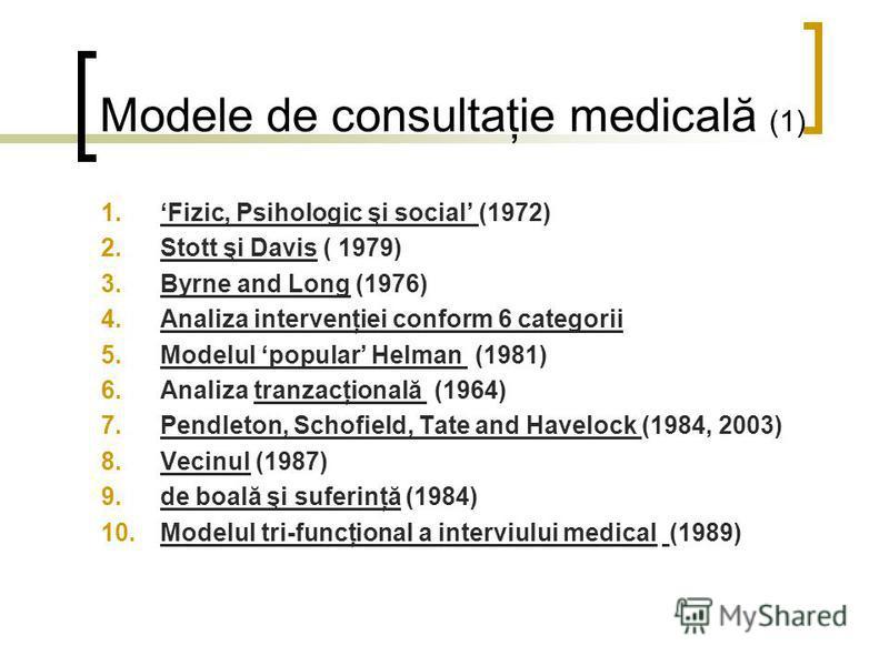 Modele de consultaţie medicală (1) 1.Fizic, Psihologic şi social (1972) 2.Stott şi Davis ( 1979) 3.Byrne and Long (1976) 4.Analiza intervenţiei conform 6 categorii 5.Modelul popular Helman (1981) 6.Analiza tranzacţională (1964) 7.Pendleton, Schofield