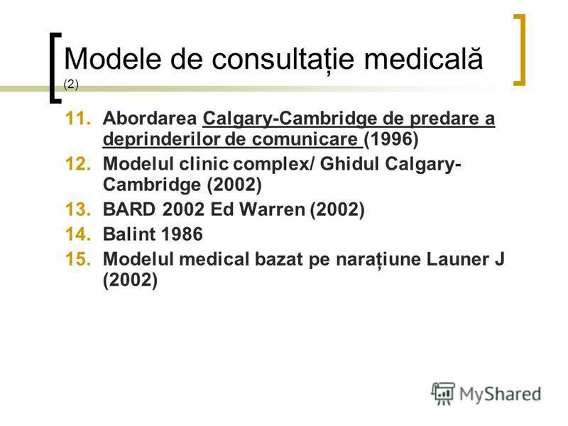 Modele de consultaţie medicală (2) 11.Abordarea Calgary-Cambridge de predare a deprinderilor de comunicare (1996) 12.Modelul clinic complex/ Ghidul Calgary- Cambridge (2002) 13.BARD 2002 Ed Warren (2002) 14.Balint 1986 15.Modelul medical bazat pe nar