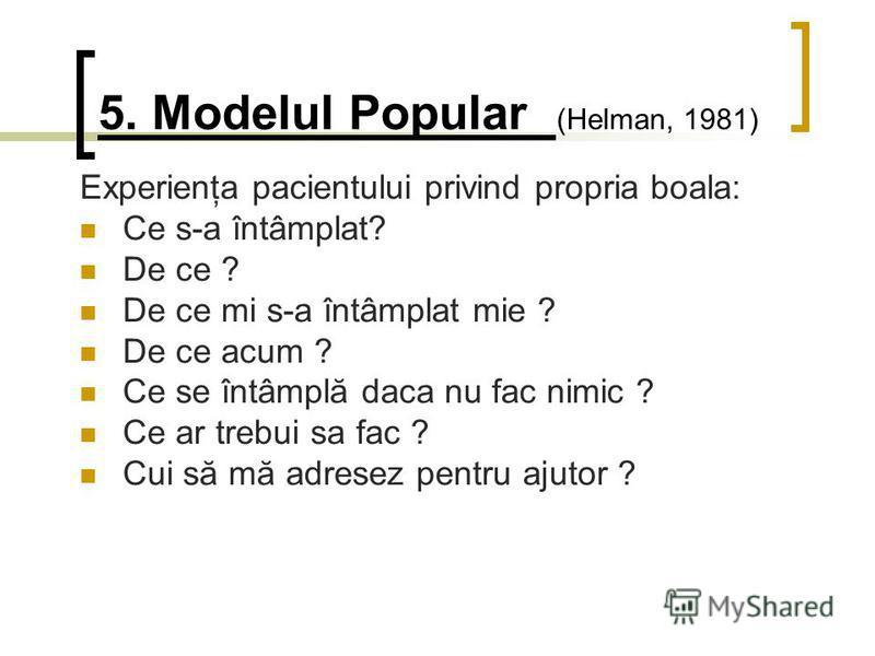 5. Modelul Popular (Helman, 1981) Experienţa pacientului privind propria boala: Ce s-a întâmplat? De ce ? De ce mi s-a întâmplat mie ? De ce acum ? Ce se întâmplă daca nu fac nimic ? Ce ar trebui sa fac ? Cui să mă adresez pentru ajutor ?