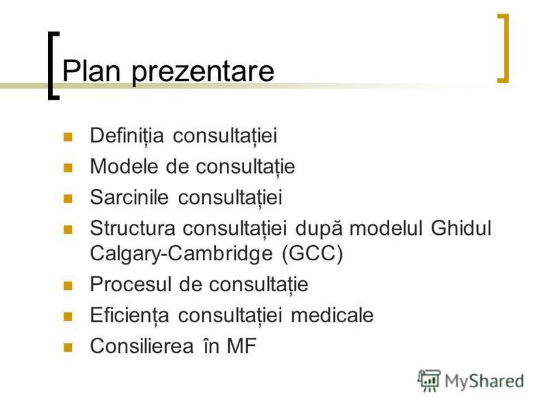 Plan prezentare Definiţia consultaţiei Modele de consultaţie Sarcinile consultaţiei Structura consultaţiei după modelul Ghidul Calgary-Cambridge (GCC) Procesul de consultaţie Eficienţa consultaţiei medicale Consilierea în MF