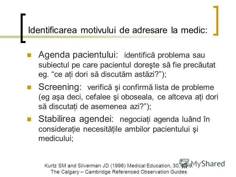 Identificarea motivului de adresare la medic: Agenda pacientului: identifică problema sau subiectul pe care pacientul doreşte să fie precăutat eg. ce aţi dori să discutăm astăzi?); Screening: verifică şi confirmă lista de probleme (eg aşa deci, cefal