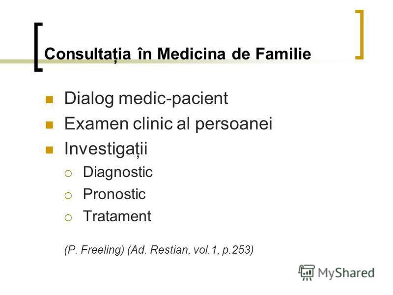 Consultaţia în Medicina de Familie Dialog medic-pacient Examen clinic al persoanei Investigaţii Diagnostic Pronostic Tratament (P. Freeling) (Ad. Restian, vol.1, p.253)