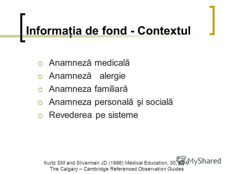 Anamneză medicală Anamneză alergie Anamneza familiară Anamneza personală şi socială Revederea pe sisteme Informaţia de fond - Contextul Kurtz SM and Silverman JD (1996) Medical Education, 30, 83-9. The Calgary – Cambridge Referenced Observation Guide