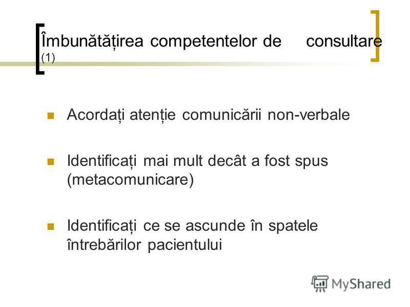 Îmbunătăţirea competentelor de consultare (1) Acordaţi atenţie comunicării non-verbale Identificaţi mai mult decât a fost spus (metacomunicare) Identificaţi ce se ascunde în spatele întrebărilor pacientului