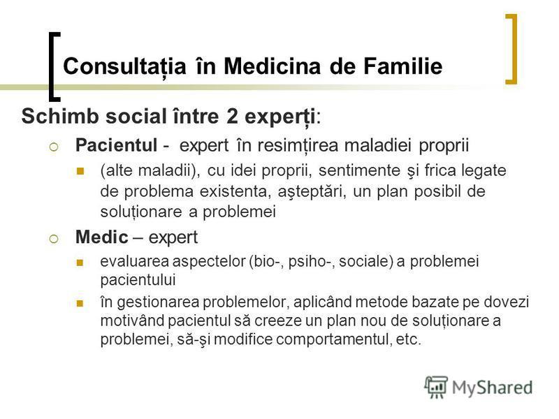 Consultaţia în Medicina de Familie Schimb social între 2 experţi: Pacientul - expert în resimţirea maladiei proprii (alte maladii), cu idei proprii, sentimente şi frica legate de problema existenta, aşteptări, un plan posibil de soluţionare a problem